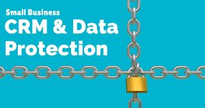 CRM and data protection key considerations for small businesses