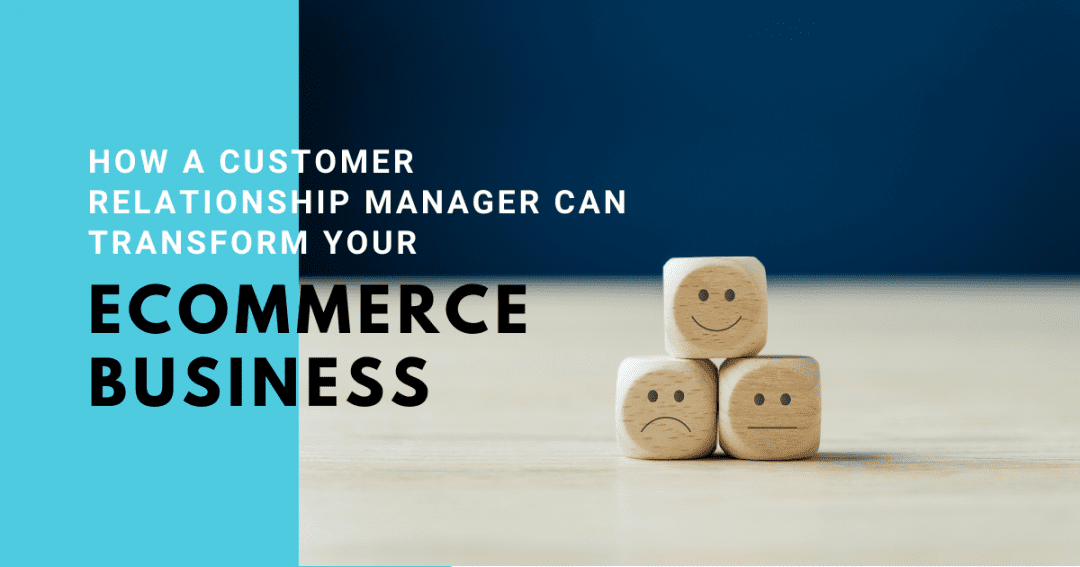 How a customer relationship manager can transform your ecommerce business
