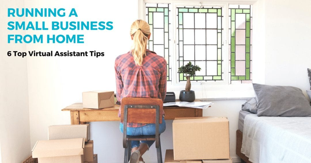 Running a small business from home – 6 top virtual assistant tips